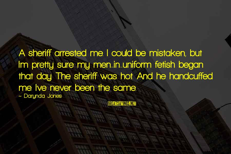 Charley Davidson Sayings By Darynda Jones: A sheriff arrested me. I could be mistaken, but I'm pretty sure my men-in-uniform fetish