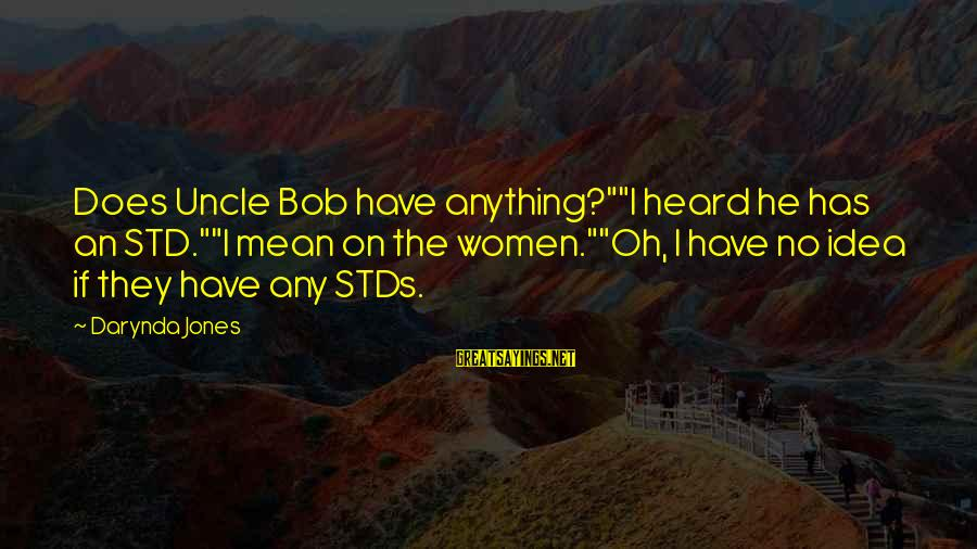 """Charley Davidson Sayings By Darynda Jones: Does Uncle Bob have anything?""""""""I heard he has an STD.""""""""I mean on the women.""""""""Oh, I"""