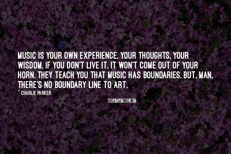 Charlie Parker Sayings: Music is your own experience, your thoughts, your wisdom. If you don't live it, it