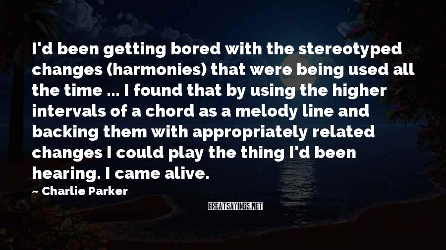 Charlie Parker Sayings: I'd been getting bored with the stereotyped changes (harmonies) that were being used all the