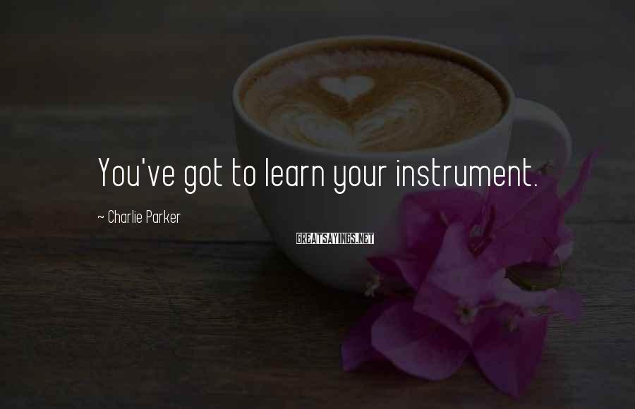 Charlie Parker Sayings: You've got to learn your instrument.