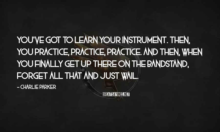Charlie Parker Sayings: You've got to learn your instrument. Then, you practice, practice, practice. And then, when you