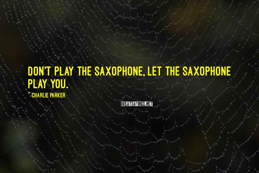 Charlie Parker Sayings: Don't play the saxophone, let the saxophone play you.