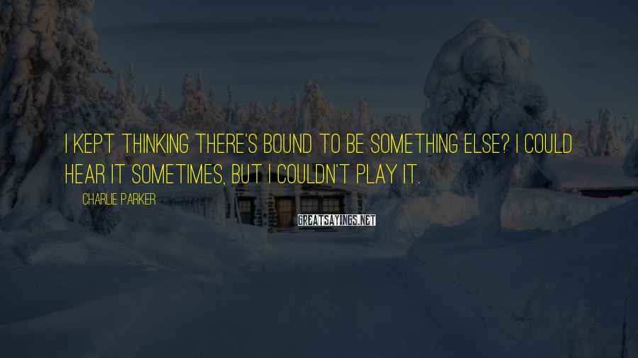 Charlie Parker Sayings: I kept thinking there's bound to be something else? I could hear it sometimes, but