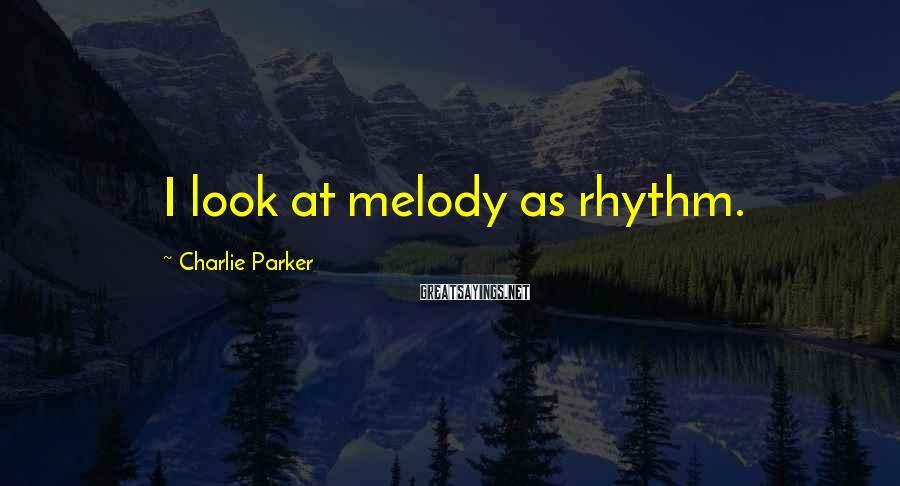 Charlie Parker Sayings: I look at melody as rhythm.