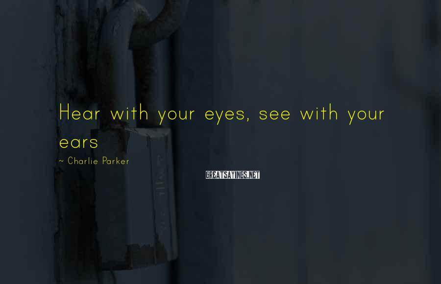 Charlie Parker Sayings: Hear with your eyes, see with your ears