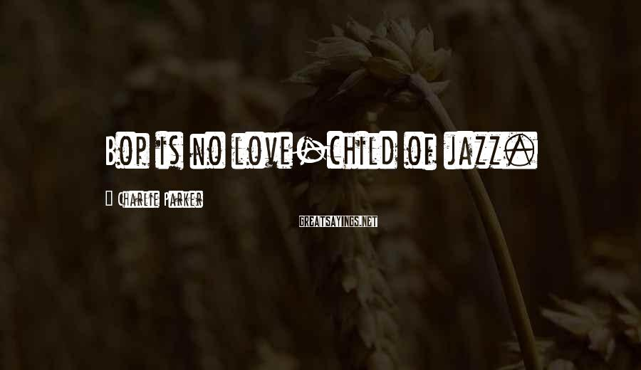 Charlie Parker Sayings: Bop is no love-child of jazz.