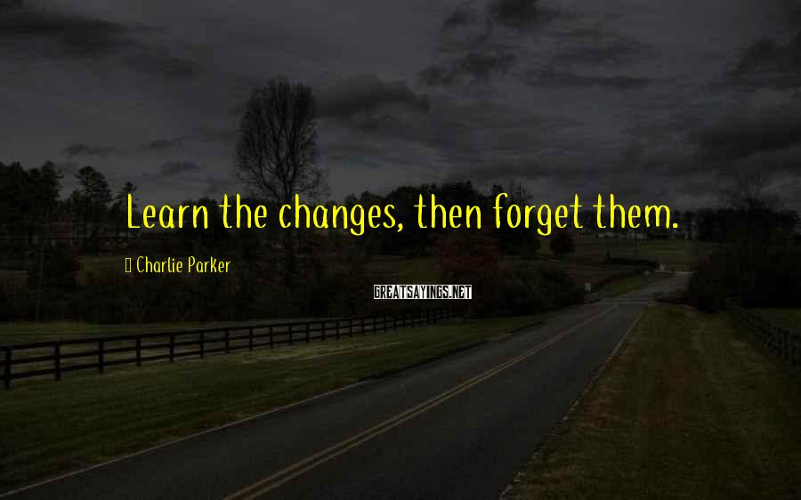 Charlie Parker Sayings: Learn the changes, then forget them.