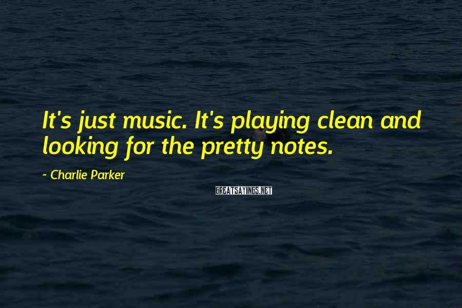 Charlie Parker Sayings: It's just music. It's playing clean and looking for the pretty notes.