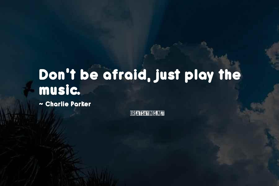 Charlie Parker Sayings: Don't be afraid, just play the music.
