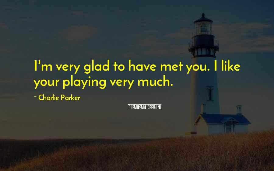 Charlie Parker Sayings: I'm very glad to have met you. I like your playing very much.