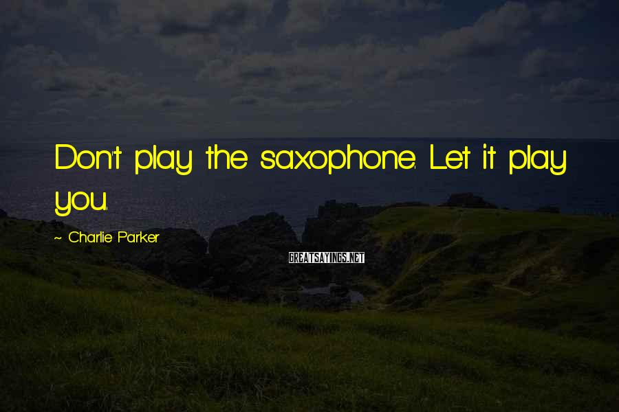 Charlie Parker Sayings: Don't play the saxophone. Let it play you.