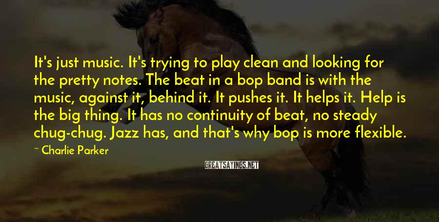 Charlie Parker Sayings: It's just music. It's trying to play clean and looking for the pretty notes. The