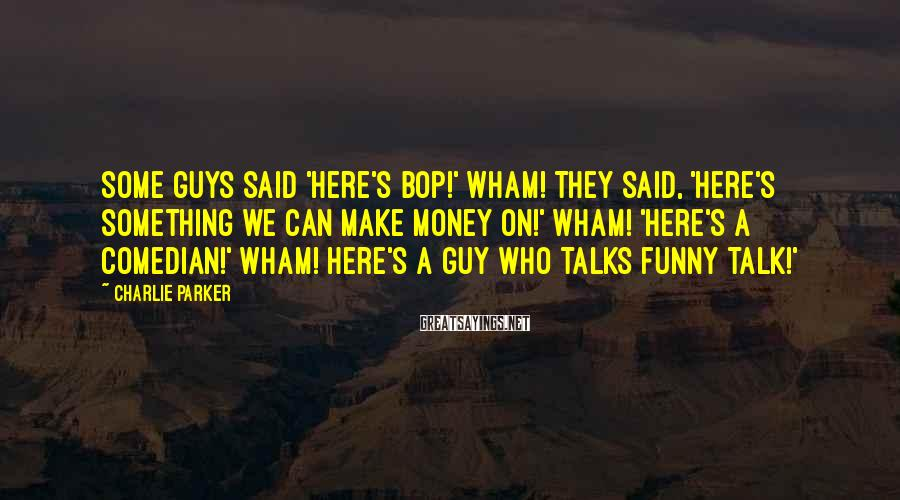 Charlie Parker Sayings: Some guys said 'Here's bop!' Wham! They said, 'Here's something we can make money on!'