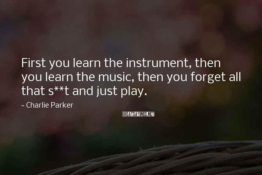 Charlie Parker Sayings: First you learn the instrument, then you learn the music, then you forget all that