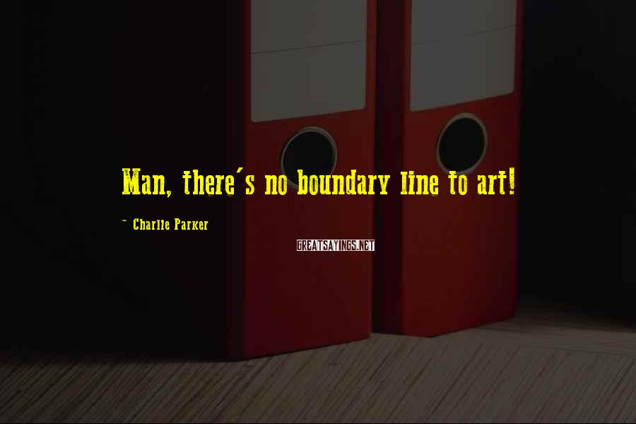 Charlie Parker Sayings: Man, there's no boundary line to art!