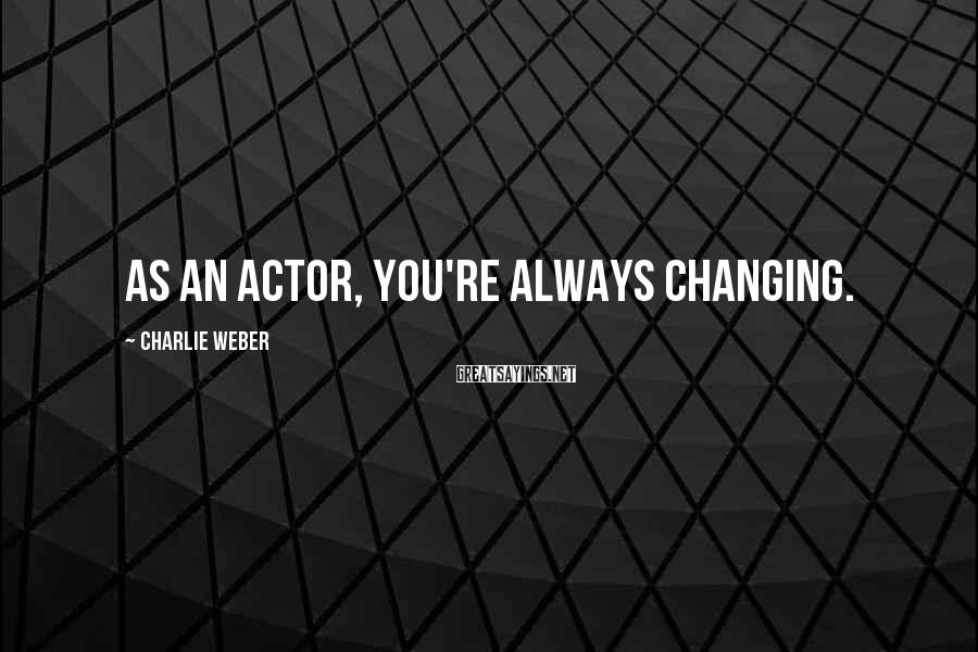 Charlie Weber Sayings: As an actor, you're always changing.