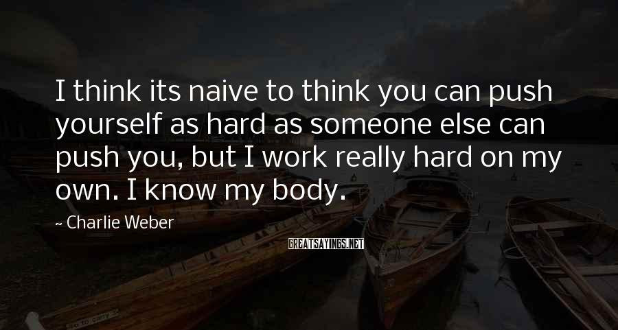 Charlie Weber Sayings: I think its naive to think you can push yourself as hard as someone else