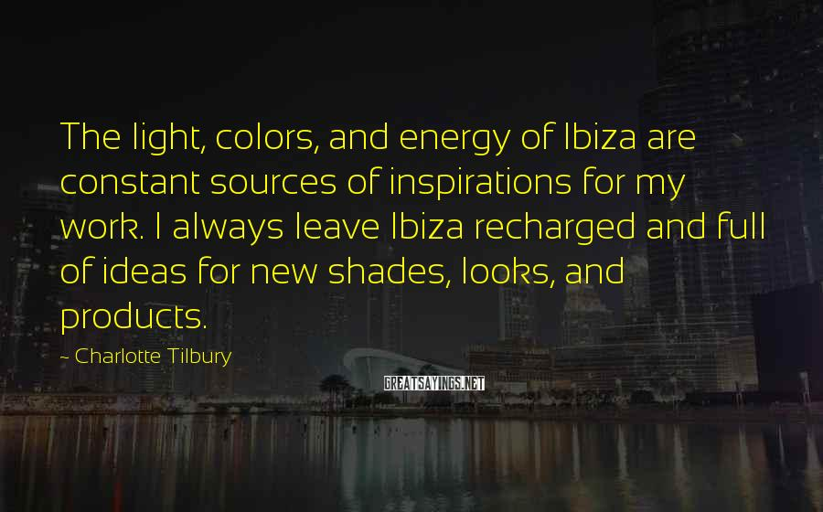 Charlotte Tilbury Sayings: The light, colors, and energy of Ibiza are constant sources of inspirations for my work.