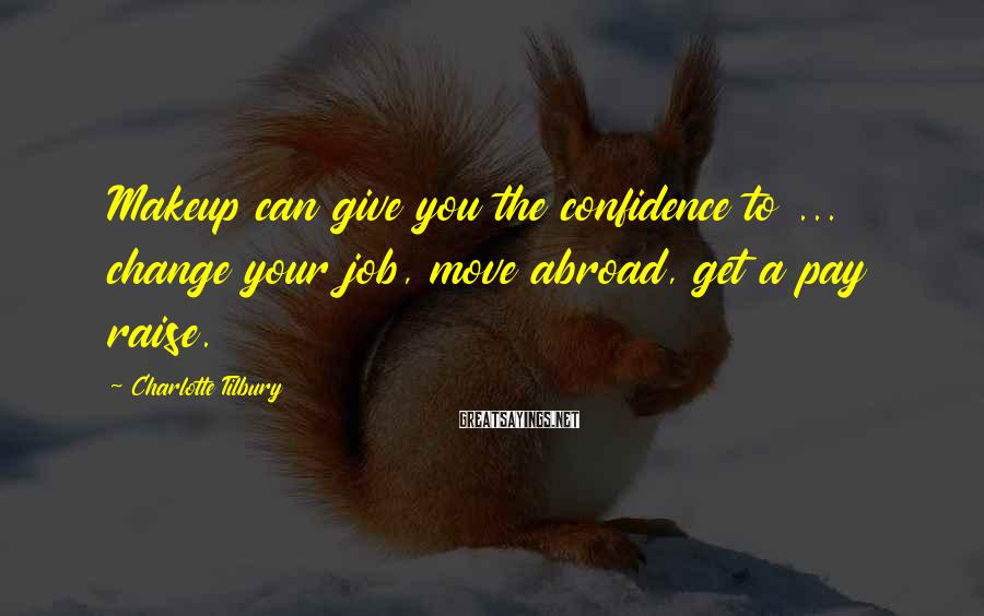 Charlotte Tilbury Sayings: Makeup can give you the confidence to ... change your job, move abroad, get a