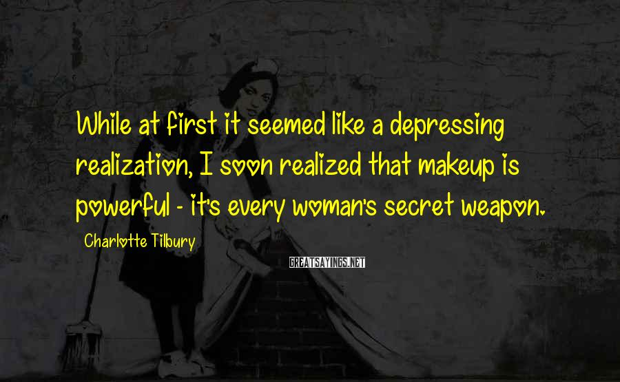 Charlotte Tilbury Sayings: While at first it seemed like a depressing realization, I soon realized that makeup is