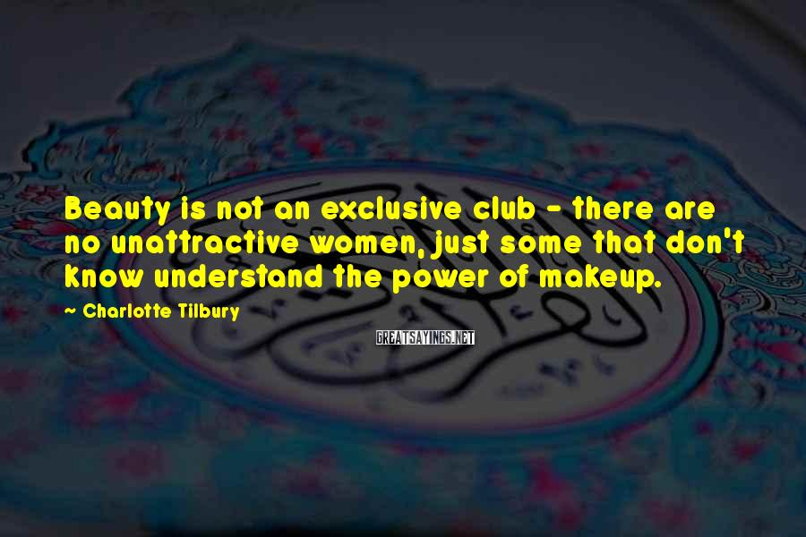 Charlotte Tilbury Sayings: Beauty is not an exclusive club - there are no unattractive women, just some that
