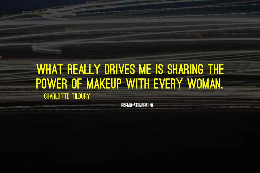 Charlotte Tilbury Sayings: What really drives me is sharing the power of makeup with every woman.
