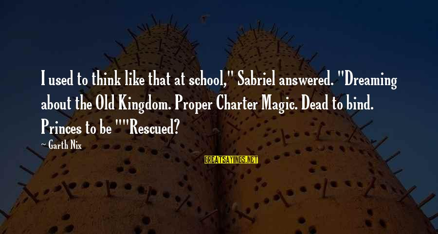 """Charter School Sayings By Garth Nix: I used to think like that at school,"""" Sabriel answered. """"Dreaming about the Old Kingdom."""