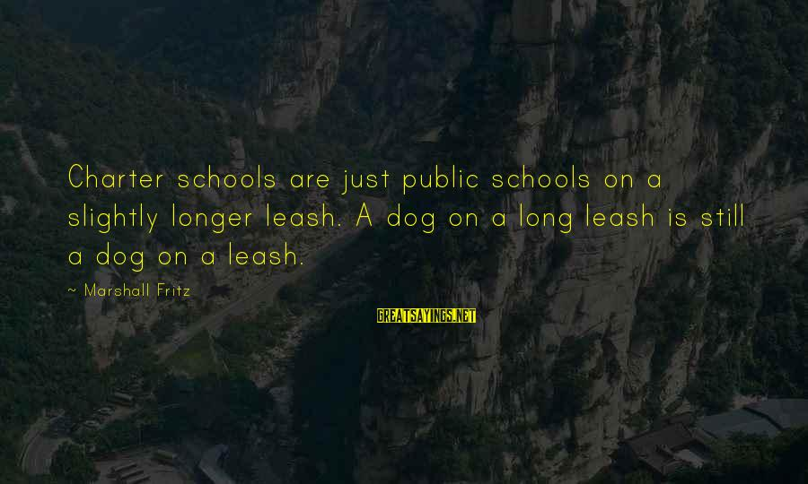 Charter School Sayings By Marshall Fritz: Charter schools are just public schools on a slightly longer leash. A dog on a