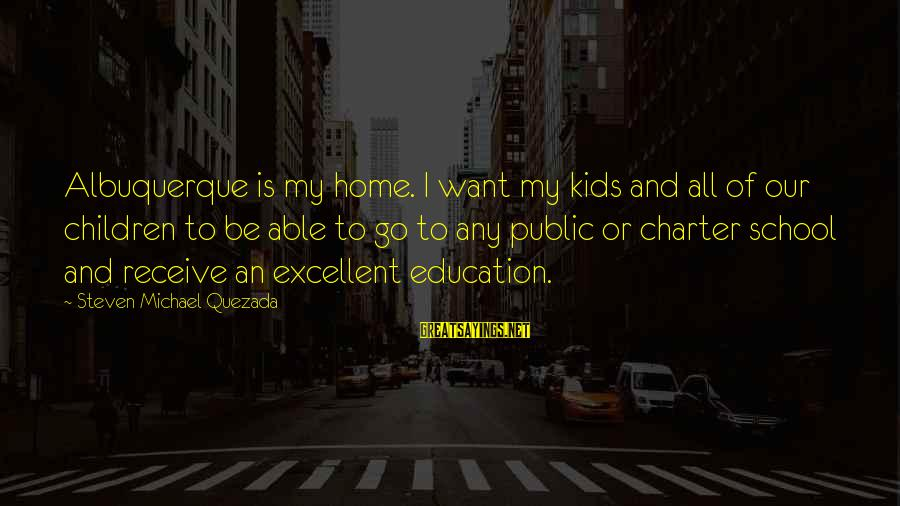 Charter School Sayings By Steven Michael Quezada: Albuquerque is my home. I want my kids and all of our children to be