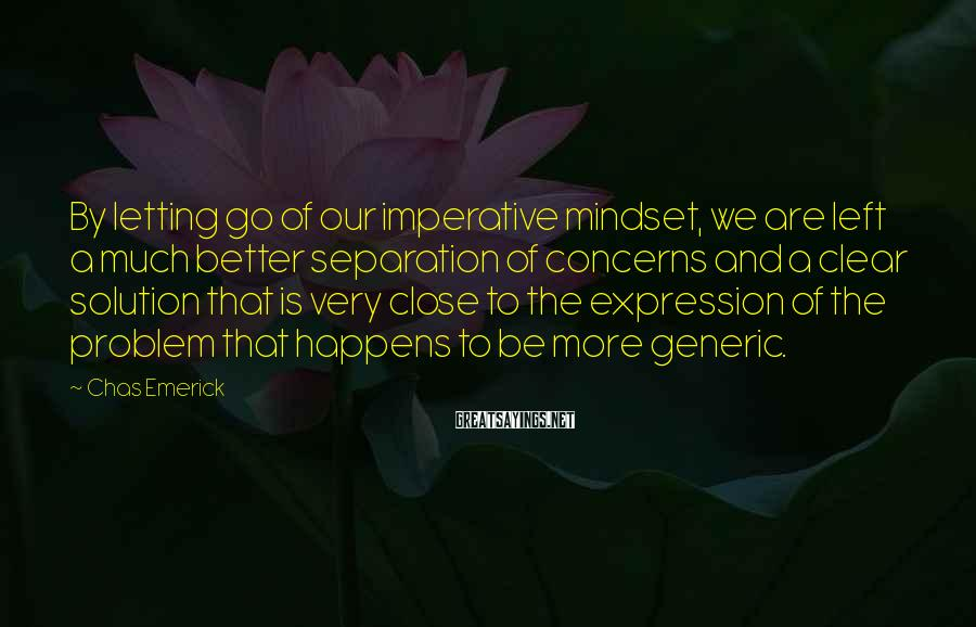 Chas Emerick Sayings: By letting go of our imperative mindset, we are left a much better separation of
