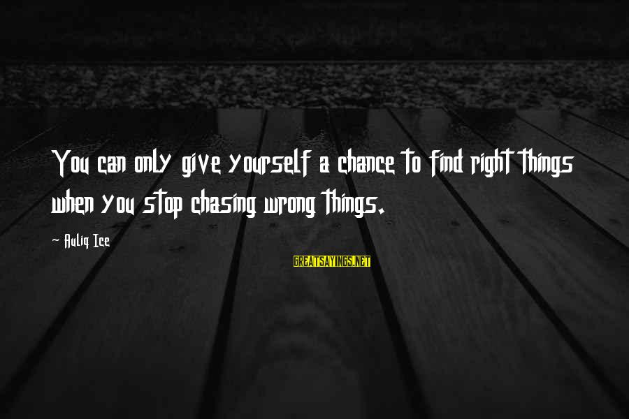 Chasing The Wrong Things Sayings By Auliq Ice: You can only give yourself a chance to find right things when you stop chasing