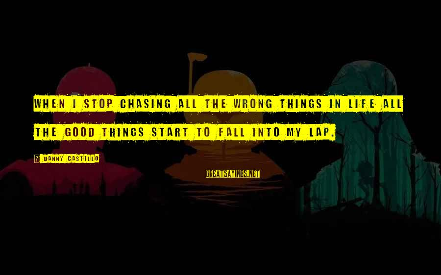 Chasing The Wrong Things Sayings By Danny Castillo: When I stop chasing all the wrong things in life all the good things start