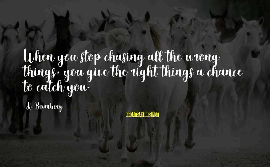 Chasing The Wrong Things Sayings By K. Bromberg: When you stop chasing all the wrong things, you give the right things a chance