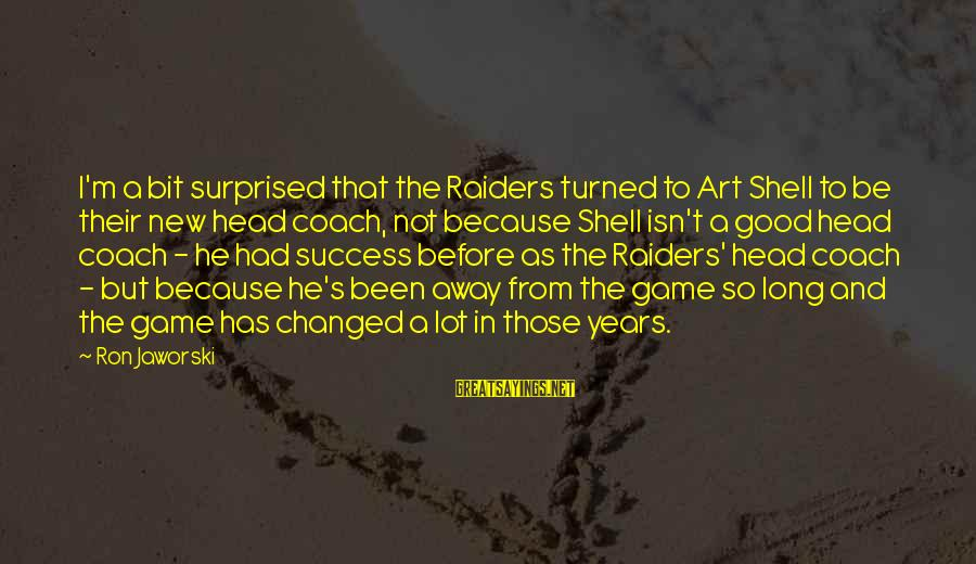 Chasing The Wrong Things Sayings By Ron Jaworski: I'm a bit surprised that the Raiders turned to Art Shell to be their new