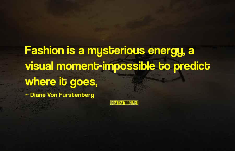 Chaston Sayings By Diane Von Furstenberg: Fashion is a mysterious energy, a visual moment-impossible to predict where it goes,
