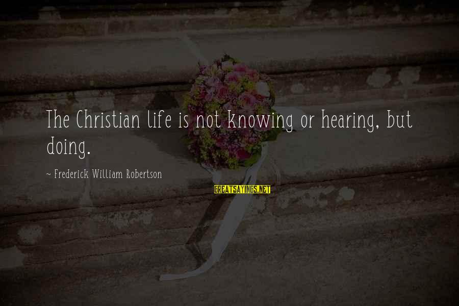 Chaston Sayings By Frederick William Robertson: The Christian life is not knowing or hearing, but doing.