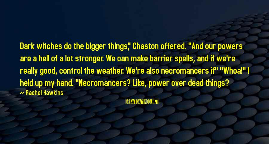 """Chaston Sayings By Rachel Hawkins: Dark witches do the bigger things,"""" Chaston offered. """"And our powers are a hell of"""