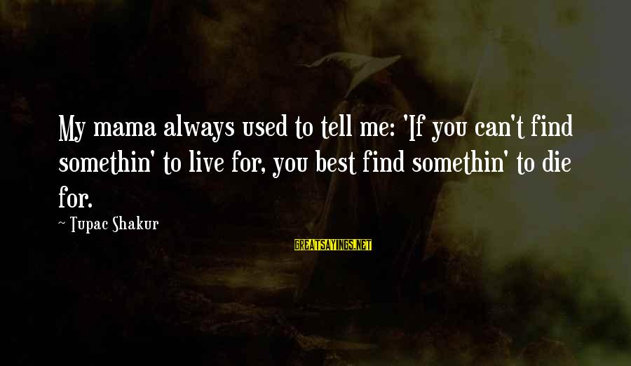 Chaston Sayings By Tupac Shakur: My mama always used to tell me: 'If you can't find somethin' to live for,