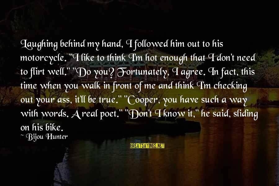 "Checking Me Out Sayings By Bijou Hunter: Laughing behind my hand, I followed him out to his motorcycle. ""I like to think"