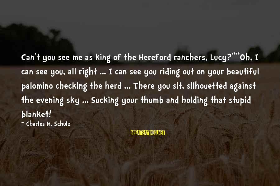 "Checking Me Out Sayings By Charles M. Schulz: Can't you see me as king of the Hereford ranchers, Lucy?""""Oh, I can see you,"