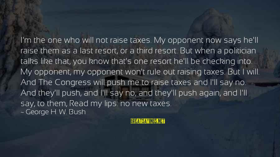 Checking Me Out Sayings By George H. W. Bush: I'm the one who will not raise taxes. My opponent now says he'll raise them