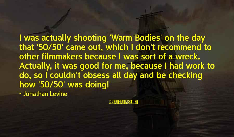 Checking Me Out Sayings By Jonathan Levine: I was actually shooting 'Warm Bodies' on the day that '50/50' came out, which I
