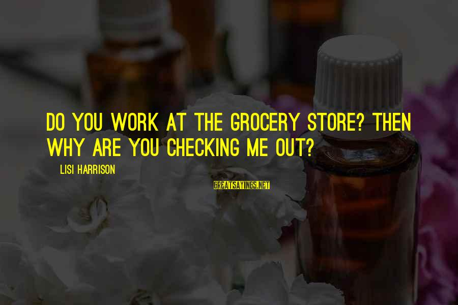 Checking Me Out Sayings By Lisi Harrison: Do you work at the grocery store? Then why are you checking me out?