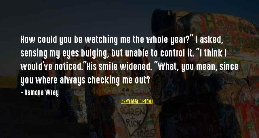 "Checking Me Out Sayings By Ramona Wray: How could you be watching me the whole year?"" I asked, sensing my eyes bulging,"