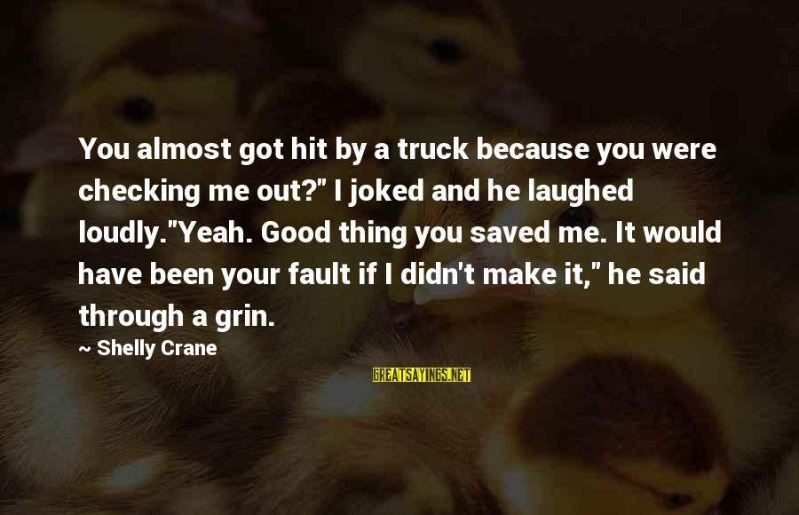 "Checking Me Out Sayings By Shelly Crane: You almost got hit by a truck because you were checking me out?"" I joked"