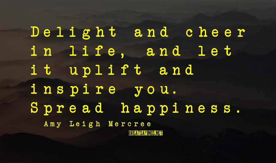 Cheer Up Inspirational Sayings By Amy Leigh Mercree: Delight and cheer in life, and let it uplift and inspire you. Spread happiness.