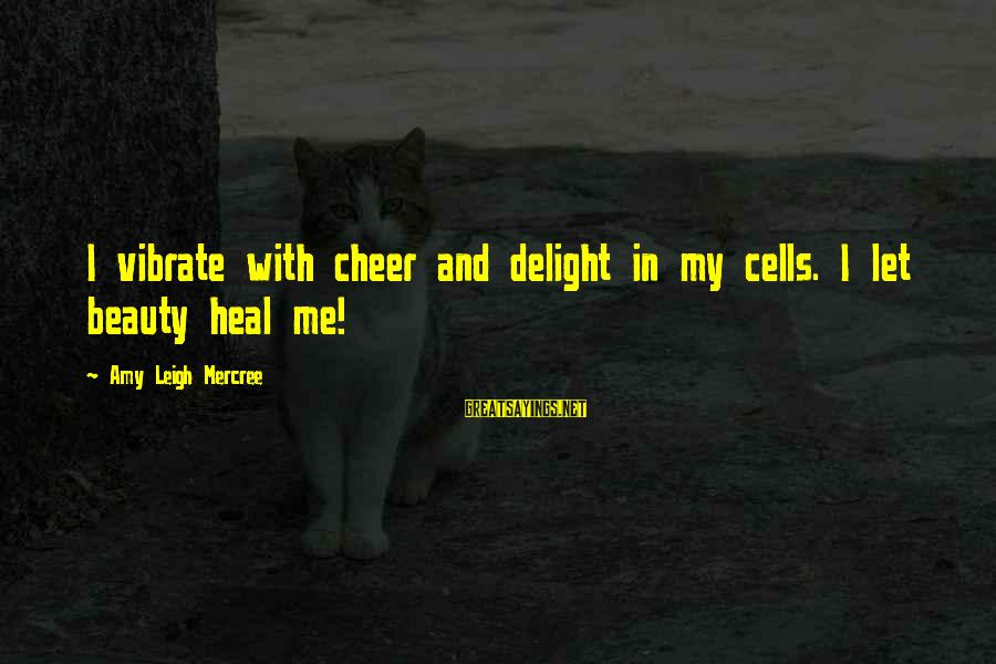 Cheer Up Inspirational Sayings By Amy Leigh Mercree: I vibrate with cheer and delight in my cells. I let beauty heal me!