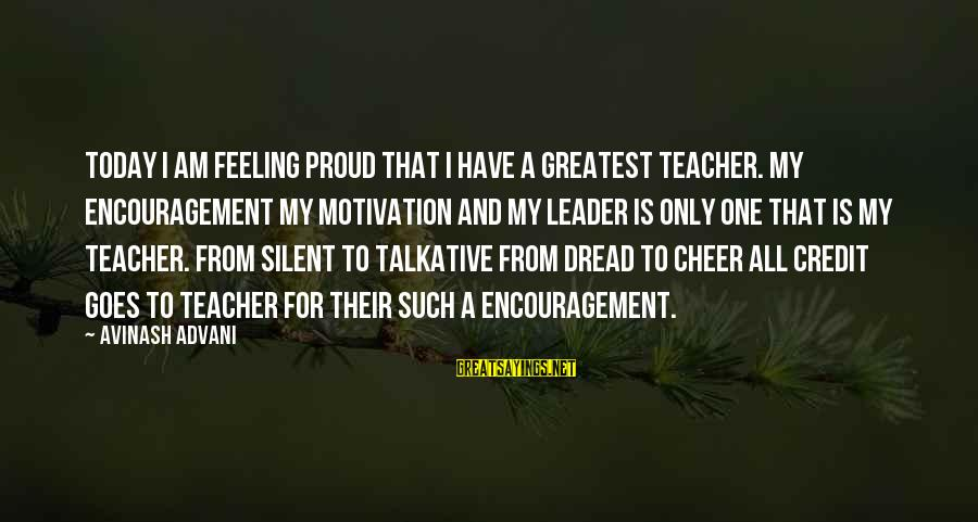 Cheer Up Inspirational Sayings By Avinash Advani: Today i am feeling proud that i have a greatest teacher. My encouragement my motivation