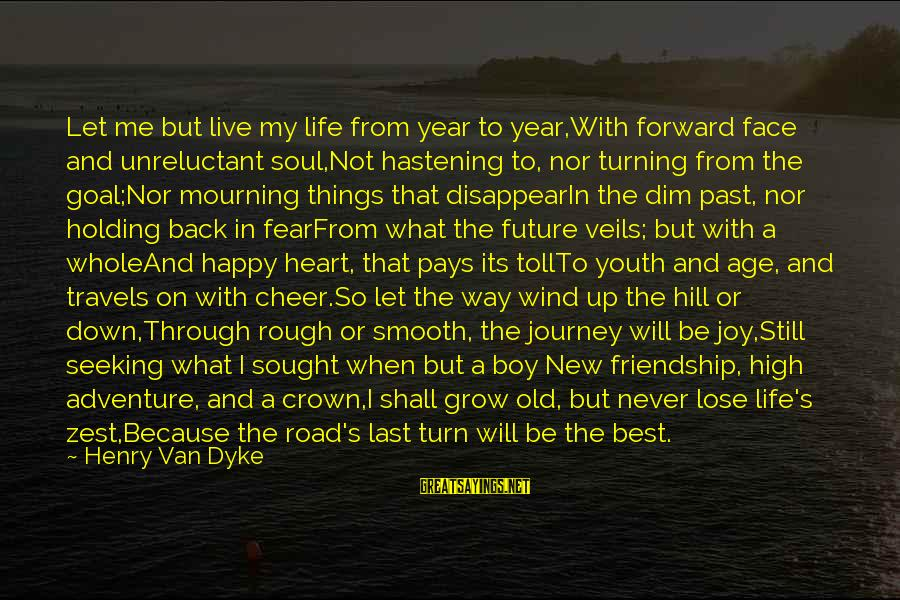 Cheer Up Inspirational Sayings By Henry Van Dyke: Let me but live my life from year to year,With forward face and unreluctant soul,Not